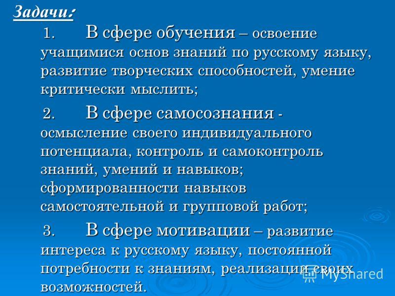 Задачи : 1. В сфере обучения – освоение учащимися основ знаний по русскому языку, развитие творческих способностей, умение критически мыслить; 1. В сфере обучения – освоение учащимися основ знаний по русскому языку, развитие творческих способностей,