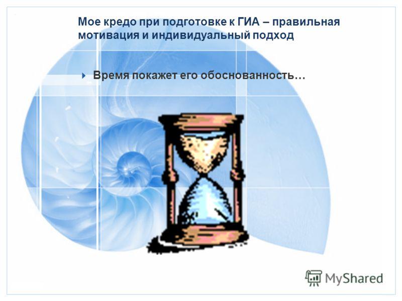 Мое кредо при подготовке к ГИА – правильная мотивация и индивидуальный подход Время покажет его обоснованность…