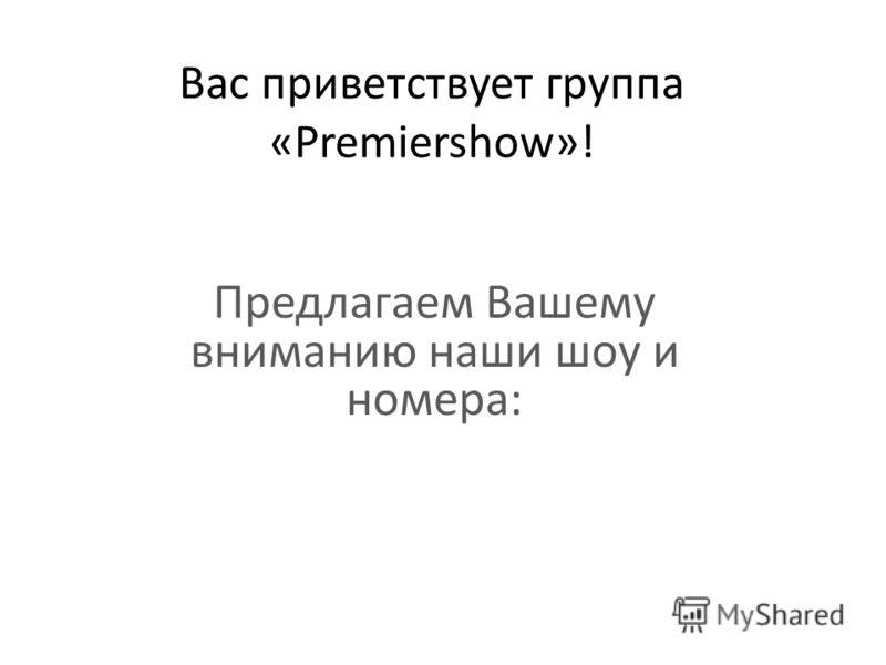 Вас приветствует группа «Premiershow»! Предлагаем Вашему вниманию наши шоу и номера:
