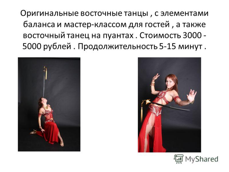 Оригинальные восточные танцы, с элементами баланса и мастер-классом для гостей, а также восточный танец на пуантах. Стоимость 3000 - 5000 рублей. Продолжительность 5-15 минут.