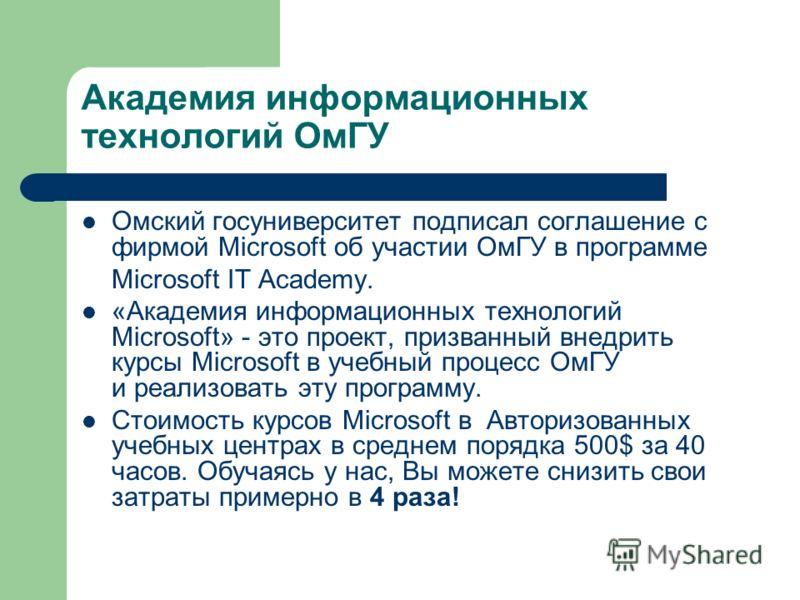 Академия информационных технологий ОмГУ Омский госуниверситет подписал соглашение с фирмой Microsoft об участии ОмГУ в программe Microsoft IT Academy. «Академия информационных технологий Microsoft» - это проект, призванный внедрить курсы Microsoft в