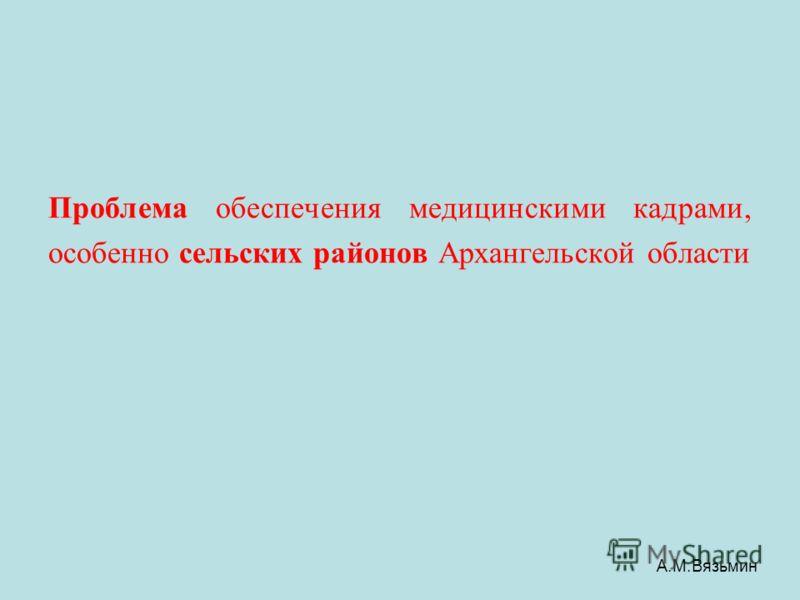 Проблема обеспечения медицинскими кадрами, особенно сельских районов Архангельской области А.М.Вязьмин