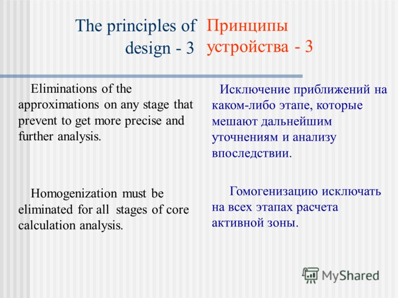The principles of design - 3 Eliminations of the approximations on any stage that prevent to get more precise and further analysis. Homogenization must be eliminated for all stages of core calculation analysis. Исключение приближений на каком-либо эт