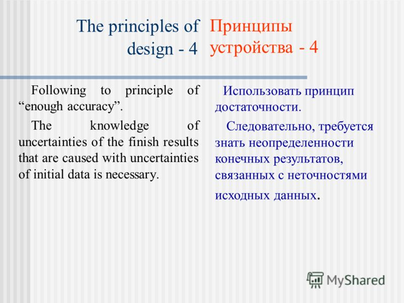 The principles of design - 4 Following to principle of enough accuracy. The knowledge of uncertainties of the finish results that are caused with uncertainties of initial data is necessary. Использовать принцип достаточности. Следовательно, требуется