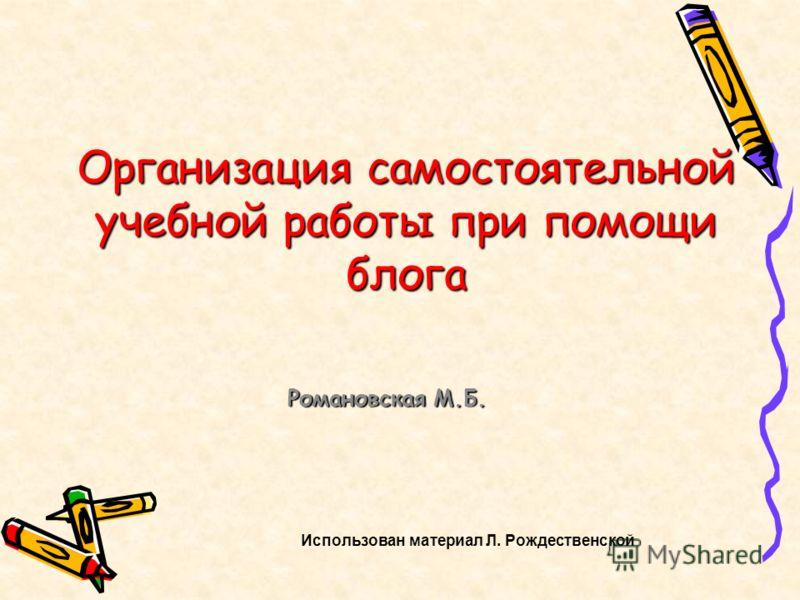 Организация самостоятельной учебной работы при помощи блога Романовская М.Б. Использован материал Л. Рождественской