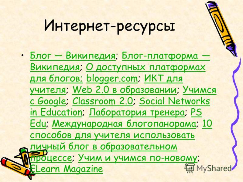 Интернет-ресурсы Блог Википедия; Блог-платформа Википедия; О доступных платформах для блогов; blogger.com; ИКТ для учителя; Web 2.0 в образовании; Учимся с Google; Classroom 2.0; Social Networks in Education; Лаборатория тренера; PS Edu; Международна