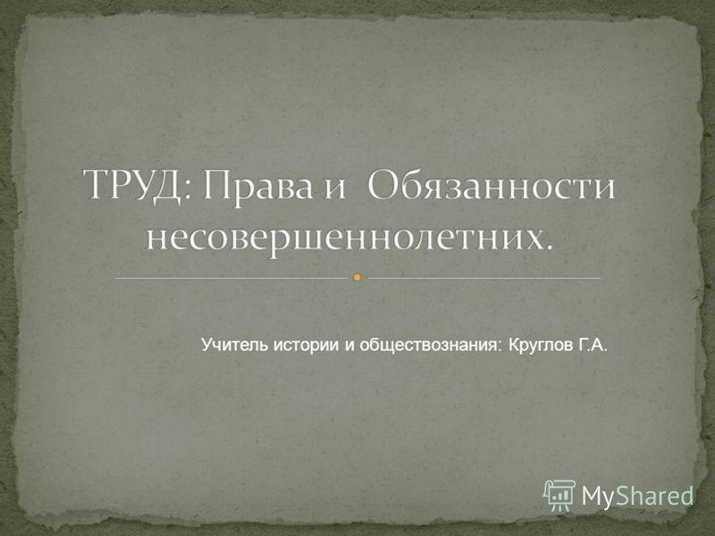 Учитель истории и обществознания: Круглов Г.А.