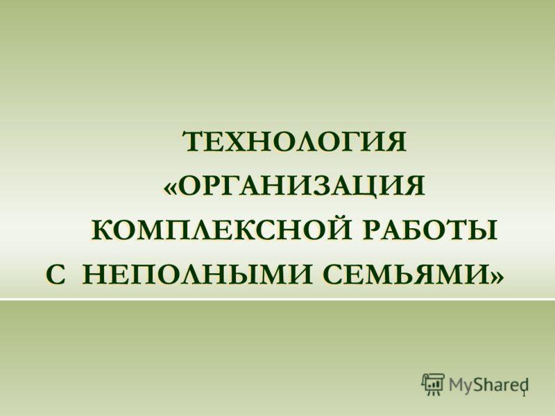 1 ТЕХНОЛОГИЯ «ОРГАНИЗАЦИЯ КОМПЛЕКСНОЙ РАБОТЫ С НЕПОЛНЫМИ СЕМЬЯМИ»