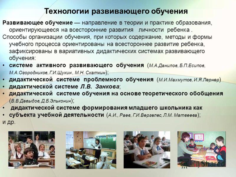 Развивающее обучение направление в теории и практике образования, ориентирующееся на всесторонние развития личности ребенка. Способы организации обучения, при которых содержание, методы и формы учебного процесса ориентированы на всестороннее развитие