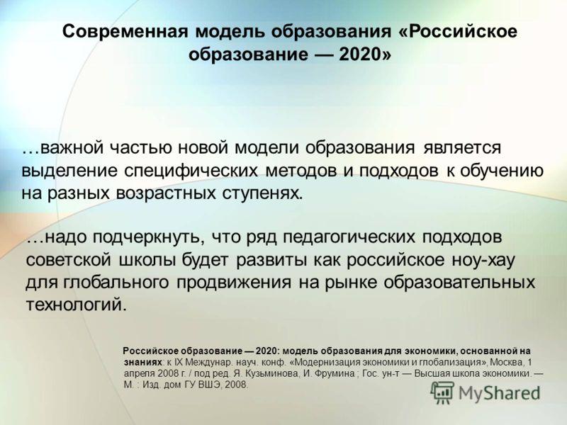 …важной частью новой модели образования является выделение специфических методов и подходов к обучению на разных возрастных ступенях. …надо подчеркнуть, что ряд педагогических подходов советской школы будет развиты как российское ноу-хау для глобальн