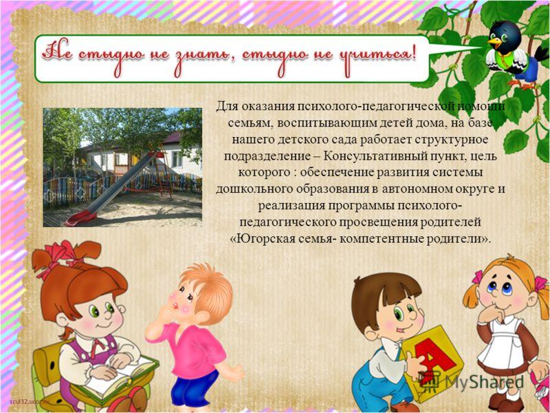 scul32.ucoz.ru Для оказания психолого-педагогической помощи семьям, воспитывающим детей дома, на базе нашего детского сада работает структурное подразделение – Консультативный пункт, цель которого : обеспечение развития системы дошкольного образовани