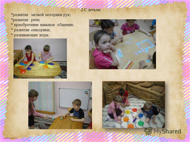 scul32.ucoz.ru 2.С детьми *развитие мелкой моторики рук; *развитие речи; * приобретение навыков общения; * развитие сенсорики; * развивающие игры.