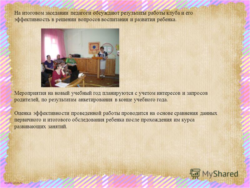 scul32.ucoz.ru На итоговом заседании педагоги обсуждают результаты работы клуба и его эффективность в решении вопросов воспитания и развития ребенка. Мероприятия на новый учебный год планируются с учетом интересов и запросов родителей, по результатам