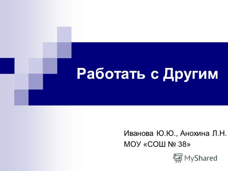 Работать с Другим Иванова Ю.Ю., Анохина Л.Н. МОУ «СОШ 38»