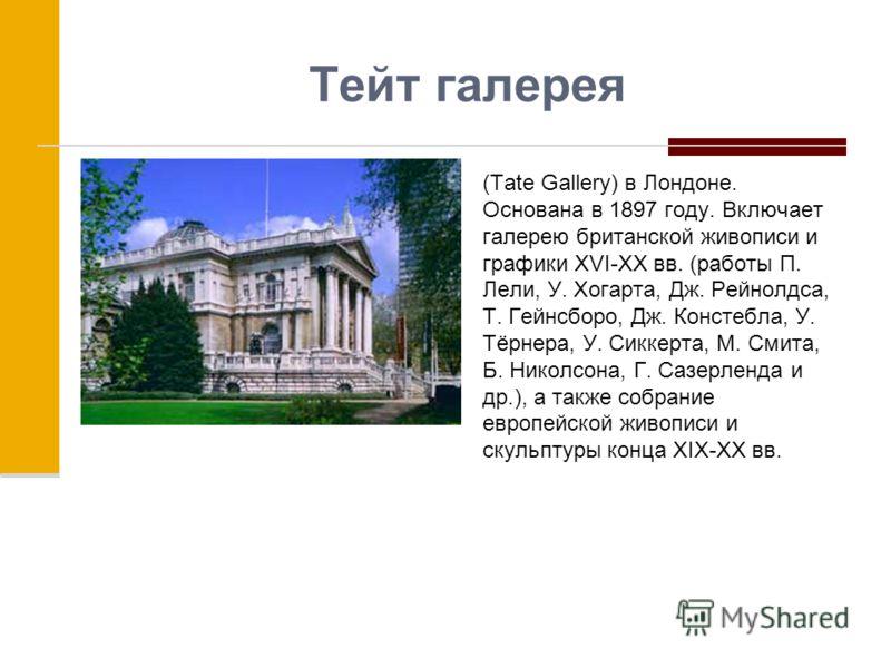 Тейт галерея (Tate Gallery) в Лондоне. Основана в 1897 году. Включает галерею британской живописи и графики XVI-XX вв. (работы П. Лели, У. Хогарта, Дж. Рейнолдса, Т. Гейнсборо, Дж. Констебла, У. Тёрнера, У. Сиккерта, М. Смита, Б. Николсона, Г. Сазерл