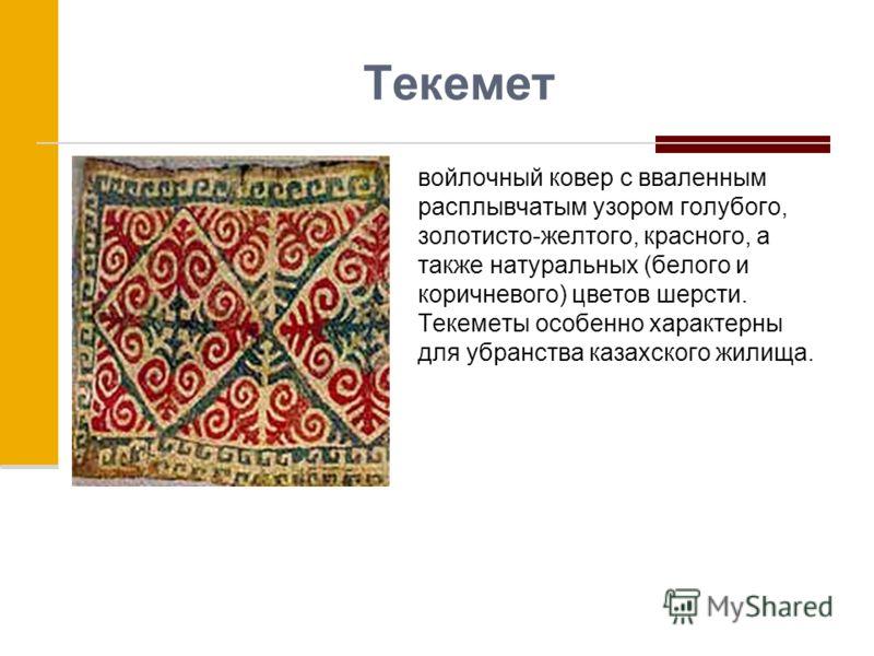 Текемет войлочный ковер с вваленным расплывчатым узором голубого, золотисто-желтого, красного, а также натуральных (белого и коричневого) цветов шерсти. Текеметы особенно характерны для убранства казахского жилища.