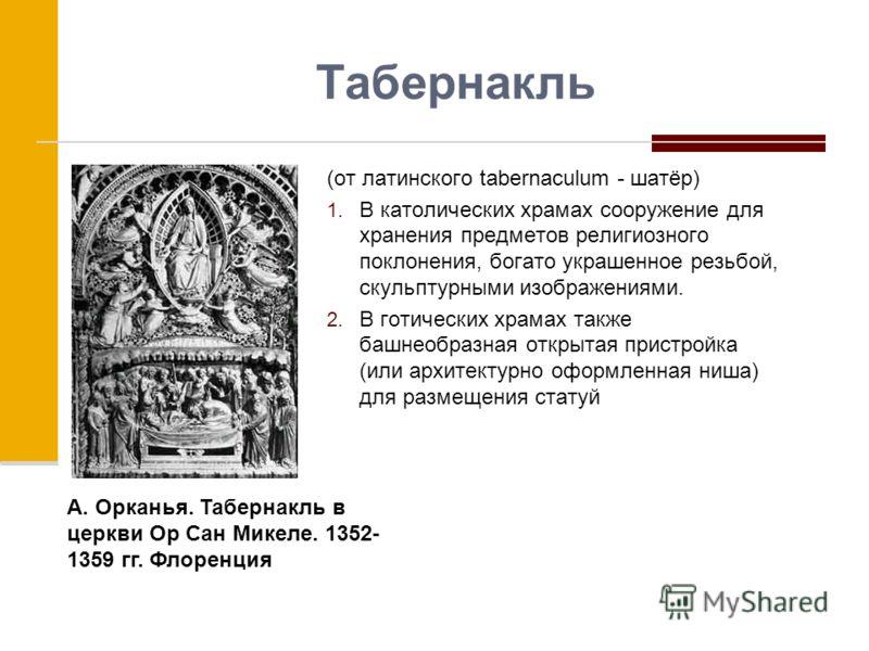 Табернакль (от латинского tabernaculum - шатёр) 1. В католических храмах сооружение для хранения предметов религиозного поклонения, богато украшенное резьбой, скульптурными изображениями. 2. В готических храмах также башнеобразная открытая пристройка