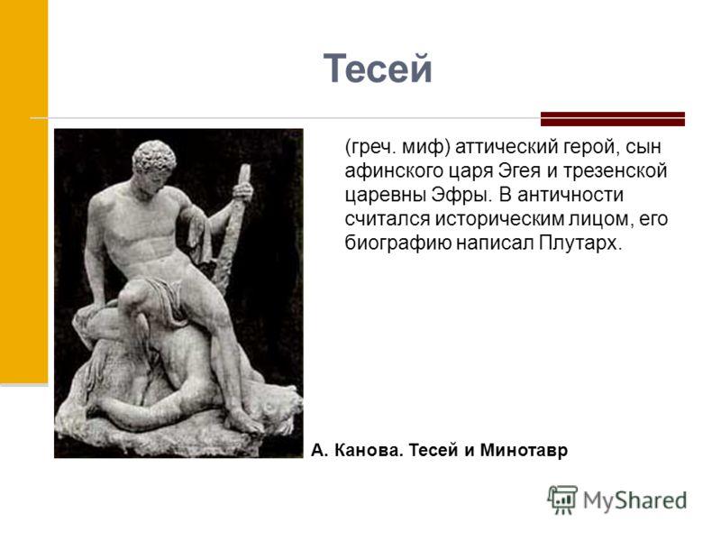 Тесей (греч. миф) аттический герой, сын афинского царя Эгея и трезенской царевны Эфры. В античности считался историческим лицом, его биографию написал Плутарх. А. Канова. Тесей и Минотавр