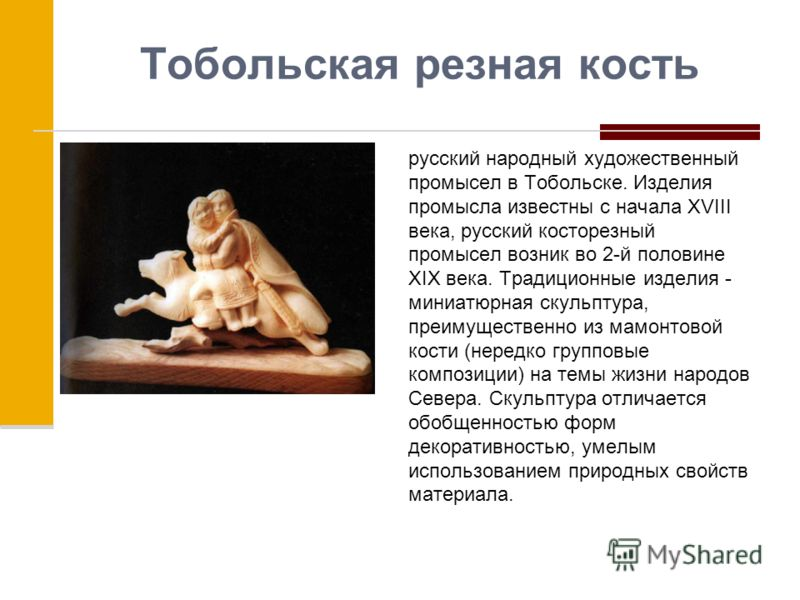 Тобольская резная кость русский народный художественный промысел в Тобольске. Изделия промысла известны с начала XVIII века, русский косторезный промысел возник во 2-й половине XIX века. Традиционные изделия - миниатюрная скульптура, преимущественно