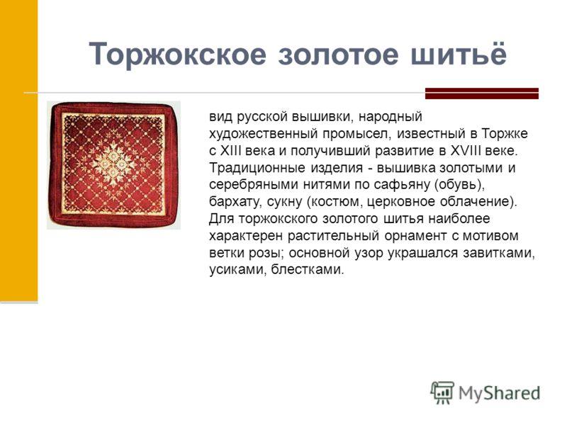 Торжокское золотое шитьё вид русской вышивки, народный художественный промысел, известный в Торжке с XIII века и получивший развитие в XVIII веке. Традиционные изделия - вышивка золотыми и серебряными нитями по сафьяну (обувь), бархату, сукну (костюм