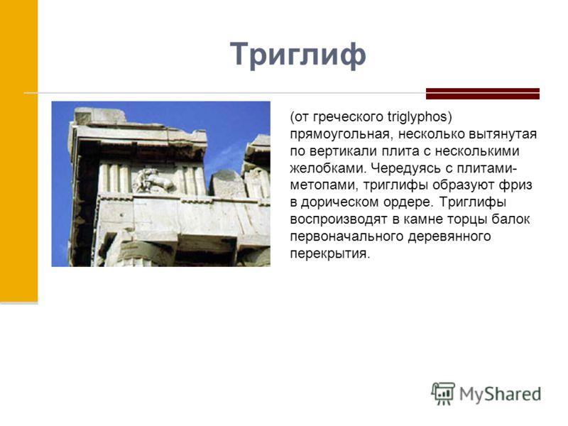 Триглиф (от греческого triglyphos) прямоугольная, несколько вытянутая по вертикали плита с несколькими желобками. Чередуясь с плитами- метопами, триглифы образуют фриз в дорическом ордере. Триглифы воспроизводят в камне торцы балок первоначального де