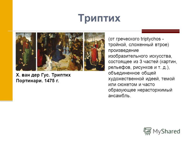 Триптих (от греческого triptychos - тройной, сложенный втрое) произведение изобразительного искусства, состоящее из 3 частей (картин, рельефов, рисунков и т. д.), объединенное общей художественной идеей, темой или сюжетом и часто образующее нерасторж