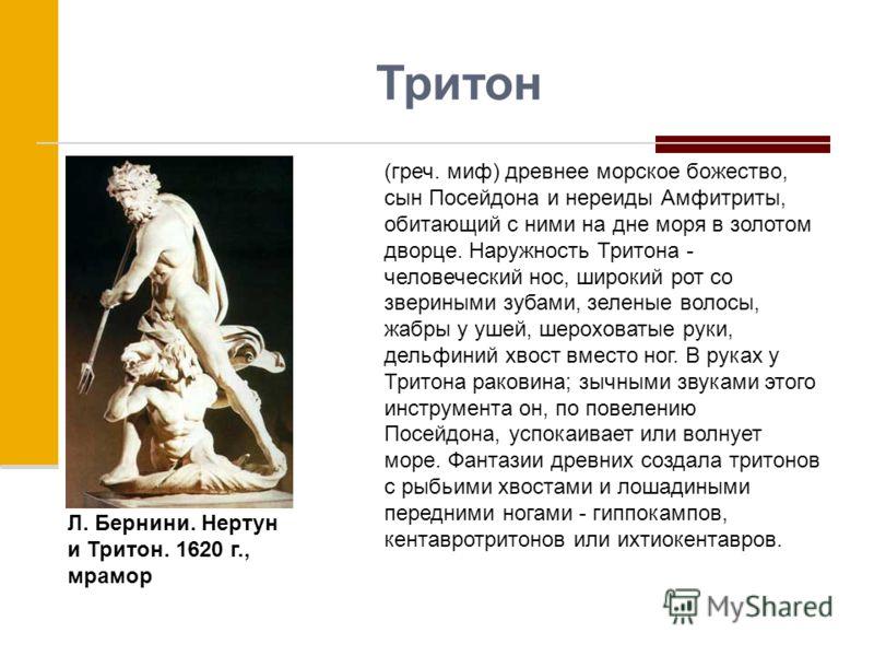 Тритон (греч. миф) древнее морское божество, сын Посейдона и нереиды Амфитриты, обитающий с ними на дне моря в золотом дворце. Наружность Тритона - человеческий нос, широкий рот со звериными зубами, зеленые волосы, жабры у ушей, шероховатые руки, дел
