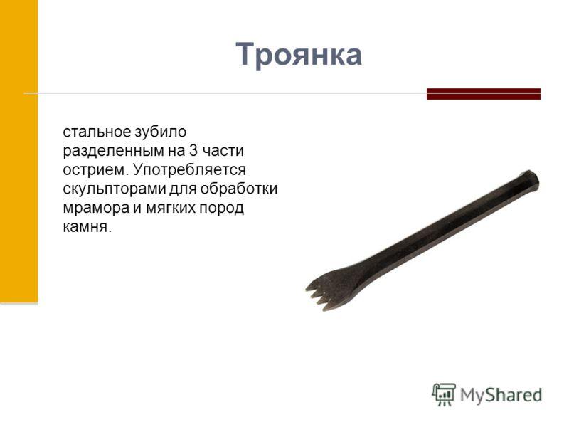 Троянка стальное зубило разделенным на 3 части острием. Употребляется скульпторами для обработки мрамора и мягких пород камня.