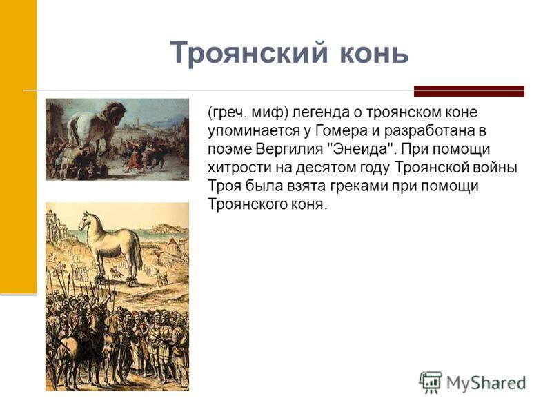 Троянский конь (греч. миф) легенда о троянском коне упоминается у Гомера и разработана в поэме Вергилия Энеида. При помощи хитрости на десятом году Троянской войны Троя была взята греками при помощи Троянского коня.