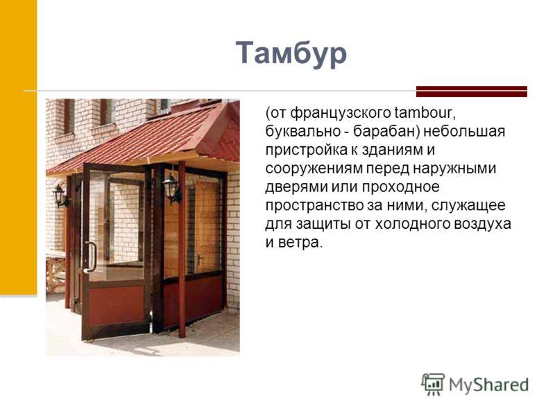 Тамбур (от французского tambour, буквально - барабан) небольшая пристройка к зданиям и сооружениям перед наружными дверями или проходное пространство за ними, служащее для защиты от холодного воздуха и ветра.