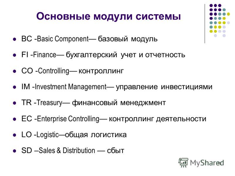 16 Основные модули системы BC - Basic Component базовый модуль FI - Finance бухгалтерский учет и отчетность CO - Controlling контроллинг IM - Investment Management управление инвестициями TR - Treasury финансовый менеджмент EC - Enterprise Controllin