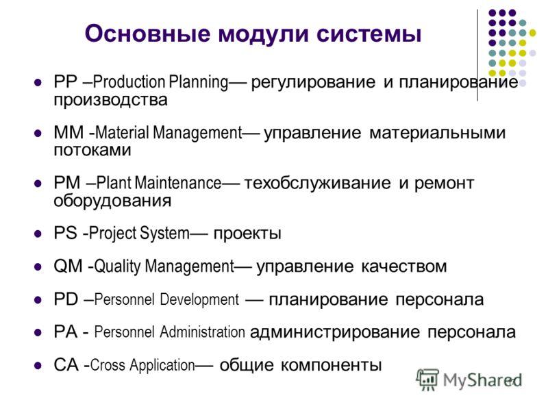 17 Основные модули системы PP – Production Planning регулирование и планирование производства MM - Material Management управление материальными потоками PM – Plant Maintenance техобслуживание и ремонт оборудования PS - Project System проекты QM - Qua