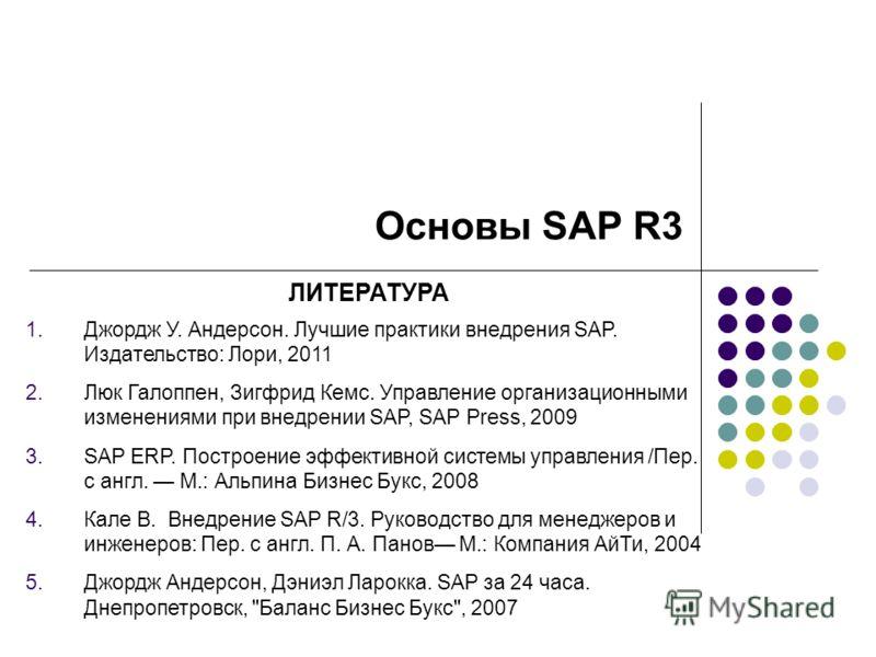 Основы SAP R3 ЛИТЕРАТУРА 1.Джордж У. Андерсон. Лучшие практики внедрения SAP. Издательство: Лори, 2011 2.Люк Галоппен, Зигфрид Кемс. Управление организационными изменениями при внедрении SAP, SAP Press, 2009 3.SAP ERP. Построение эффективной системы