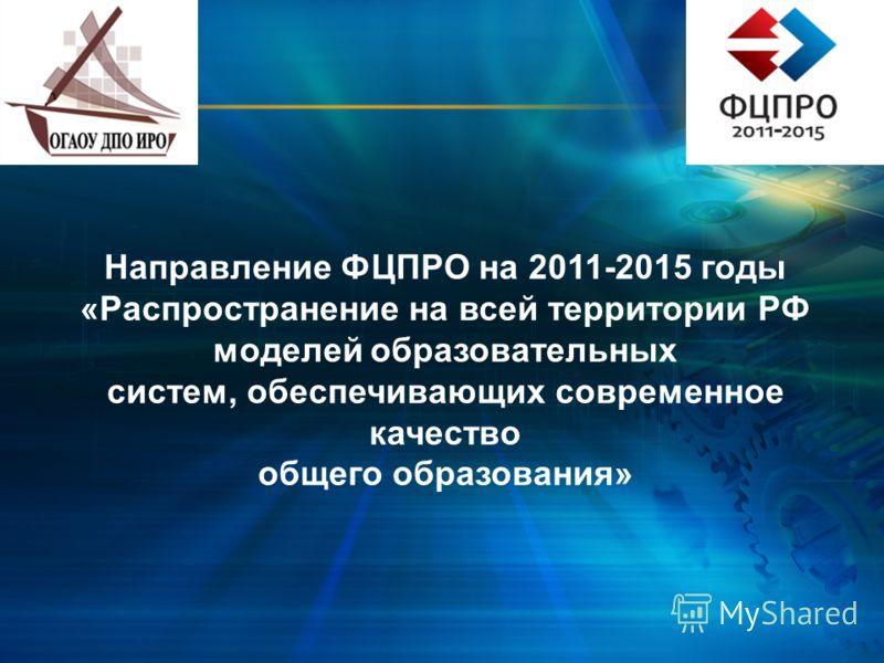 Направление ФЦПРО на 2011-2015 годы «Распространение на всей территории РФ моделей образовательных систем, обеспечивающих современное качество общего образования»