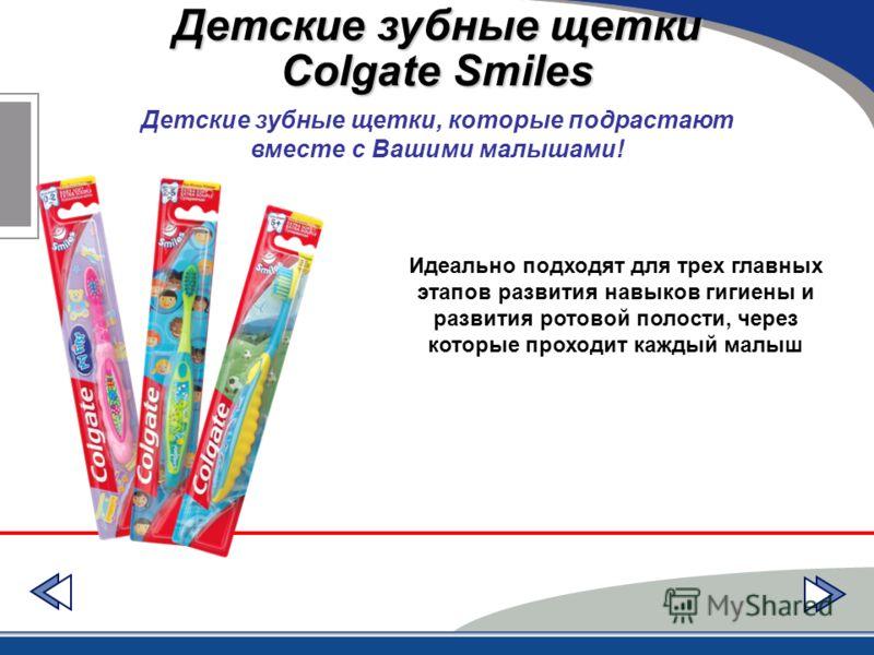 Детские зубные щетки Colgate Smiles Детские зубные щетки, которые подрастают вместе с Вашими малышами! Идеально подходят для трех главных этапов развития навыков гигиены и развития ротовой полости, через которые проходит каждый малыш