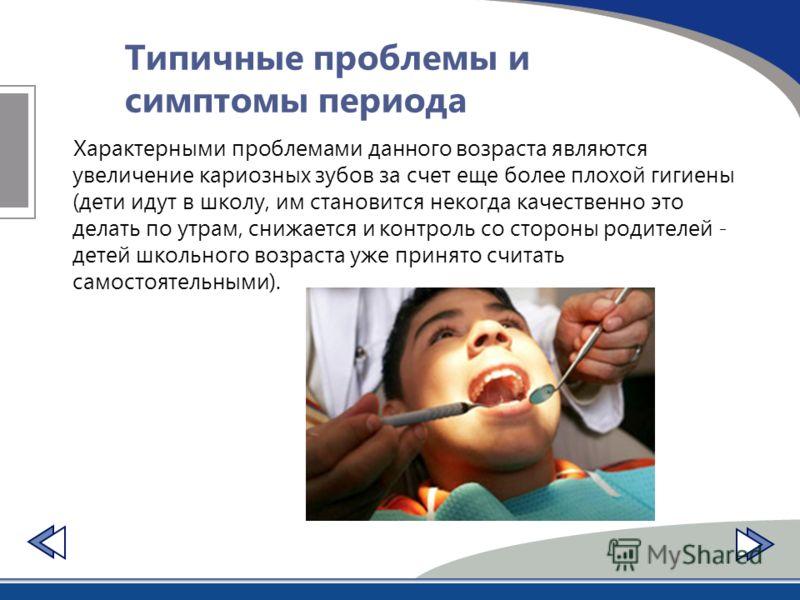 Типичные проблемы и симптомы периода Характерными проблемами данного возраста являются увеличение кариозных зубов за счет еще более плохой гигиены (дети идут в школу, им становится некогда качественно это делать по утрам, снижается и контроль со стор