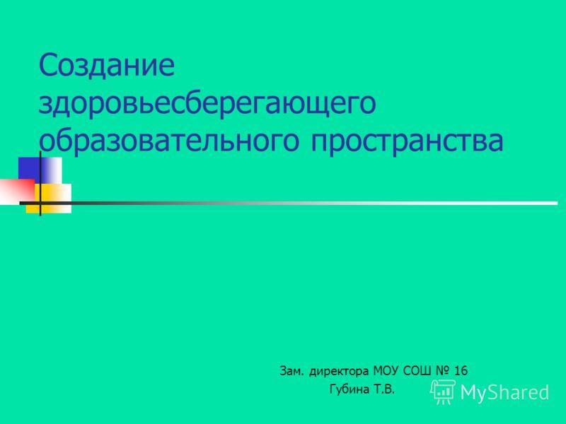 Создание здоровьесберегающего образовательного пространства Зам. директора МОУ СОШ 16 Губина Т.В.