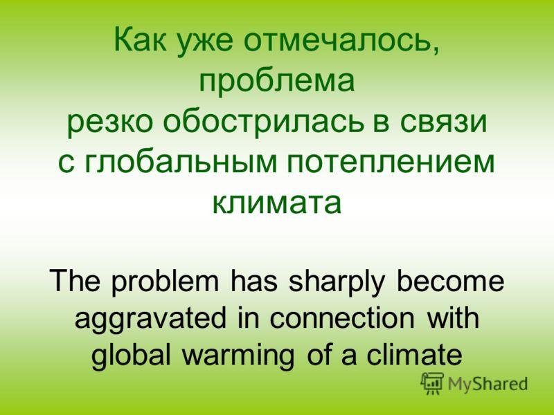 Как уже отмечалось, проблема резко обострилась в связи с глобальным потеплением климата The problem has sharply become aggravated in connection with global warming of a climate
