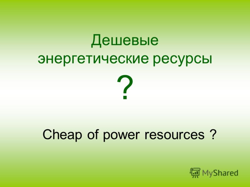Дешевые энергетические ресурсы ? Cheap of power resources ?