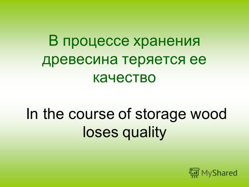 В процессе хранения древесина теряется ее качество In the course of storage wood loses quality