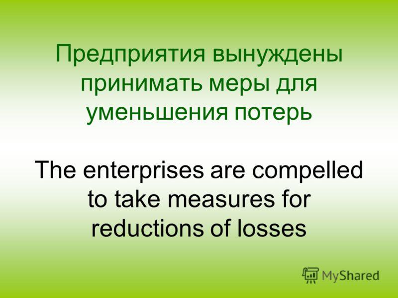 Предприятия вынуждены принимать меры для уменьшения потерь The enterprises are compelled to take measures for reductions of losses