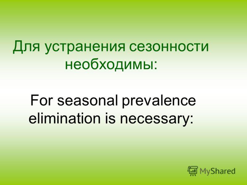 Для устранения сезонности необходимы: For seasonal prevalence elimination is necessary: