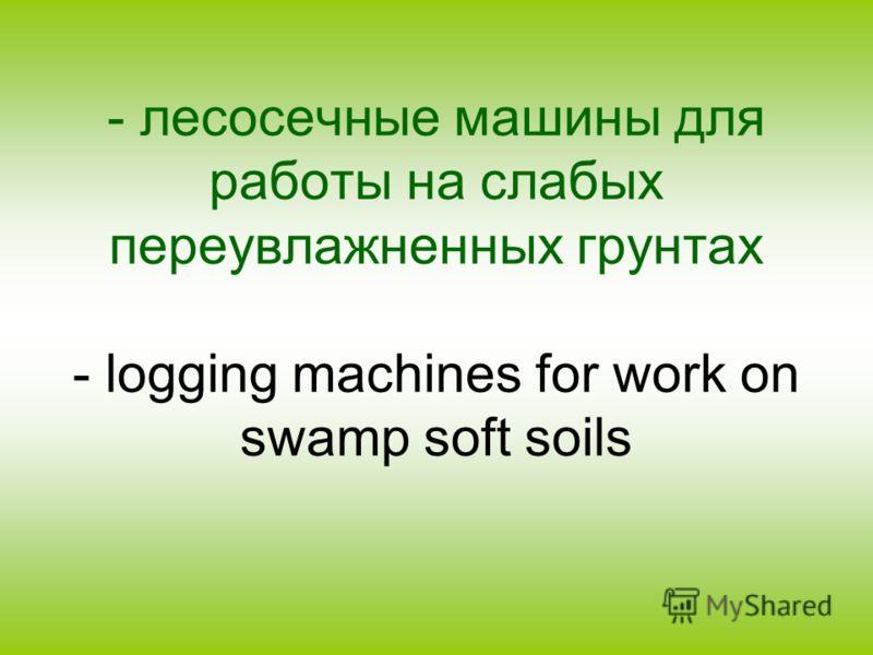 - лесосечные машины для работы на слабых переувлажненных грунтах - logging machines for work on swamp soft soils