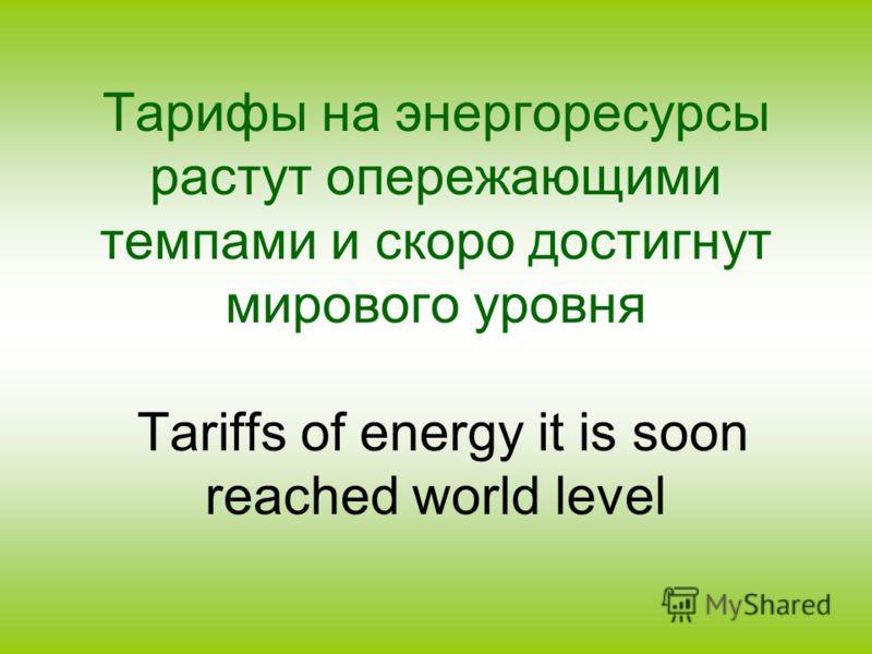 Тарифы на энергоресурсы растут опережающими темпами и скоро достигнут мирового уровня Tariffs of energy it is soon reached world level