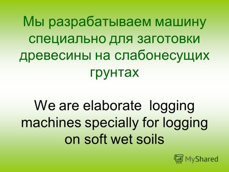 Мы разрабатываем машину специально для заготовки древесины на слабонесущих грунтах We are elaborate logging machines specially for logging on soft wet soils