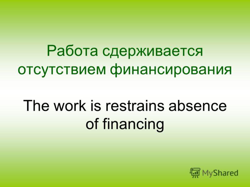 Работа сдерживается отсутствием финансирования The work is restrains absence of financing