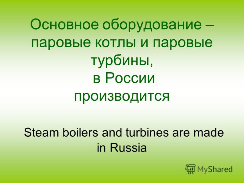 Основное оборудование – паровые котлы и паровые турбины, в России производится Steam boilers and turbines are made in Russia