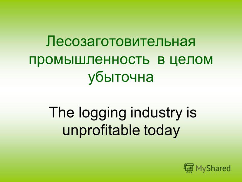 Лесозаготовительная промышленность в целом убыточна The logging industry is unprofitable today