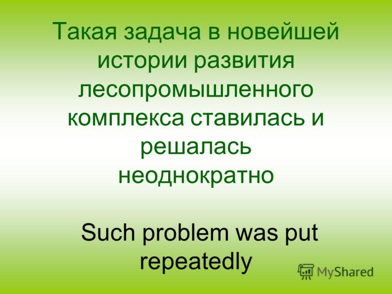 Такая задача в новейшей истории развития лесопромышленного комплекса ставилась и решалась неоднократно Such problem was put repeatedly