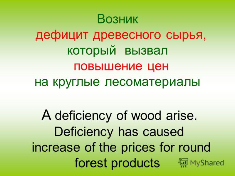 Возник дефицит древесного сырья, который вызвал повышение цен на круглые лесоматериалы A deficiency of wood arise. Deficiency has caused increase of the prices for round forest products
